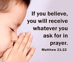 And whatever you ask in prayer, you will receive, if you have faith. Matthew 21:22
