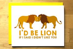 Funny lion card - I'd Be Lion If I Said I Didn't Like You - valentine card - big cat - love appreciation - nerdy card - blank card by OhPlesiosaur on Etsy https://www.etsy.com/listing/226211065/funny-lion-card-id-be-lion-if-i-said-i