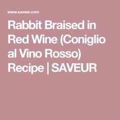 Rabbit Braised in Red Wine (Coniglio al Vino Rosso) Recipe | SAVEUR