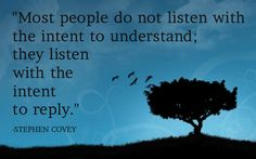 Most people do not listen with the intent to understand; they listen with the intent to reply. -Stephen Covey