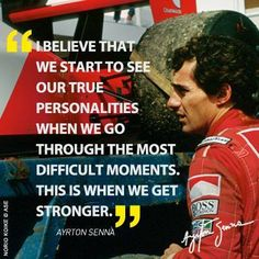 """I believe that we start to see our true personalities when we go through the most difficult moments. This is when we get stronger"" - Ayrton Senna da Silva"