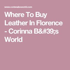 Where To Buy Leather In Florence - Corinna B's World