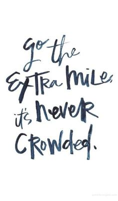 Go the extra mile, it's never crowded.