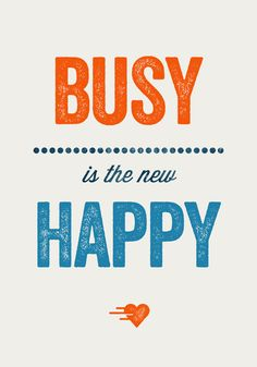 Busy is the new Happy #quote - If this is true, I'm super Happy! But loving every minute of it...~tish