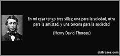 En mi casa tengo tres sillas; una para la soledad, otra para la amistad, y una tercera para la sociedad (Henry David Thoreau)