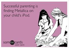 Successful parenting is finding Metallica on your child's iPod.