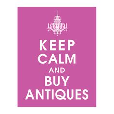Keep Calm and Buy Antiques