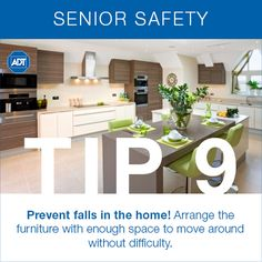 Safety Tip #9: Prevent tripping, falling, and bruising by arranging furniture with enough space to move around with ease and without difficulty - create clear, open, direct pathways between rooms and frequently traveled places in the home