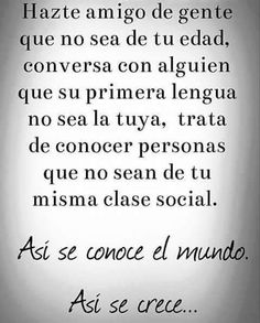 Befriend people who are not your age, talk to someone whose first language is not yours, try to meet people who are not of your own class. So it grows . The Words, More Than Words, Cool Words, Favorite Quotes, Best Quotes, Quotes Pics, Quotes To Live By, Life Quotes, Quotes En Espanol