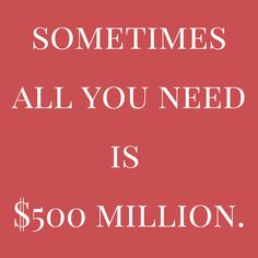 Sometimes all you need is $500 million. thedailyquotes.com