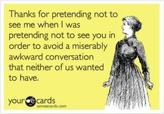 Thanks for pretending not to see me when I was pretending not to see you in order to avoid a miserably awkward conversation that neither of us wanted to have.