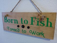 A personal favorite from my Etsy shop https://www.etsy.com/listing/230978357/homemade-wood-sign-born-to-fish-forced