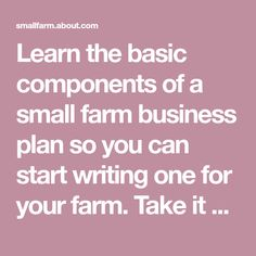 Learn the basic components of a small farm business plan so you can start writing one for your farm. Take it one step at a time!