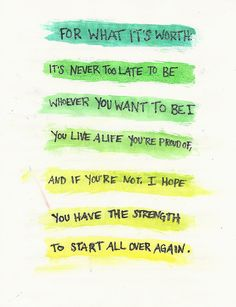 For what it's worth, it's never too late to be whoever you want to be. You live a life you're proud of, and if you're not, I hope you have the strength to start all over again.
