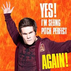 I'm seeing Pitch Perfect again!