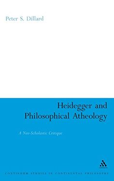 Heidegger and Philosophical Atheology: A Neo-Scholastic Critique (Bloomsbury Studies in Continental...