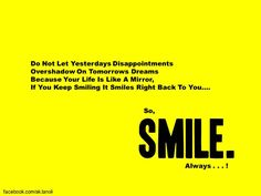 Do not let yesterdays disappointments overshadow on tomorrows dreams because your life is like a mirror, if you keep smiling it smiles right back to you....    So, Smile, Always. #quote