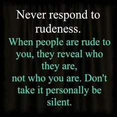 Too many people respond in a way that just makes them look worse than the rude person. Be silent and let people see who they really are.