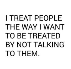 I treat people the way I want to be treated by not talking to them.