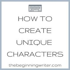 How To Create Unique Characters Writing tips at thebeginningwriter.com
