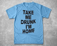Hey, I found this really awesome Etsy listing at https://www.etsy.com/listing/212373874/take-me-drunk-im-home-quote-unisex