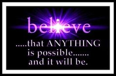Believe that ANYTHING is possible and it will be ..