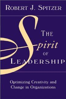 The Spirit of Leadership: Optimizing Creativity and Change in Organizations: Robert Spitzer: 9781890009892: Amazon.com: Books