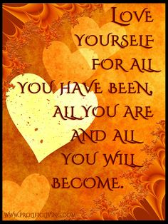 Love yourself for all you have been, all you are now and all you'll become.   Loving every stage of your life and accomplishments brings you closer to happiness, AND paves the way for helping you become the person you want to be. Maybe not today or next month but you still have time to get there. Through LOVE.  Via FREE confidence building course:  http://www.prolificliving.com/21series