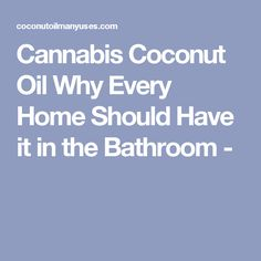 Cannabis Coconut Oil Why Every Home Should Have it in the Bathroom -
