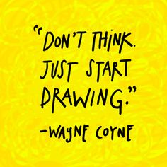 """austinkleon: """"Don't think. Just start drawing. Life Learning, Never Stop Learning, Learning Quotes, Just Start, Just Do It, Cool Words, Wise Words, Wayne Coyne, Motivational Quotes"""