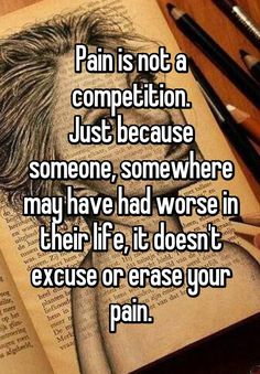 """Pain is not a competition. Just because someone, somewhere may have had worse in their life, it doesn't excuse or erase your pain."""
