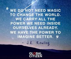 Wise words of J.K. Rowling -- We do not need magic to change the world. We carry all the power we need inside ourselves already. We have the power to imagine better.
