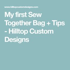 My first Sew Together Bag + Tips - Hilltop Custom Designs