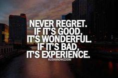 Nunca te arrepientas. Si es bueno, ó si es maravilloso,  ó si es malo, es experiencia.