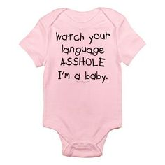 Watch your language asshole I'm a baby