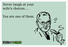 Never laugh at yourwife's choices.....You are one of them.-- I should tell my husband this.. he would probably laugh at me!