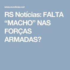 """RS Notícias: FALTA """"MACHO"""" NAS FORÇAS ARMADAS?"""