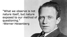 """What we observe is not nature itself, but nature exposed to our method of questioning."" -Werner Heisenberg"