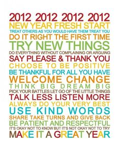 2012 (or 2013 if your getting ready for it here soon): new year... fresh start... try new things... welcome change... think big... dream big... talk less... listen more... use kind words... make it a GREAT year!