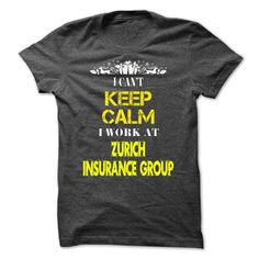 I cant KEEP CALM, I work at Zurich Insurance Group. T Shirt, Hoodie, Sweatshirt
