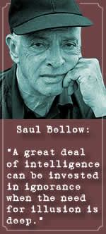 """A great deal of intelligence can be invested in ignorance when the need for illusion is deep.""  ~Saul Bellow"