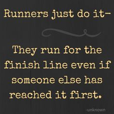 Runners just do it- they run for the finish line even if someone else has reached it first