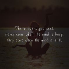 Keep the mind still and the answers will slowly come too you.