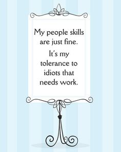My people skills are just fine.  It's my tolerance to idiots that needs work.  (Funny!)