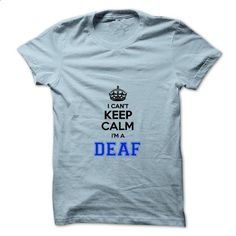 I cant keep calm Im a DEAF - #design t shirt #graphic hoodies. ORDER HERE => https://www.sunfrog.com/Names/I-cant-keep-calm-Im-a-DEAF.html?id=60505