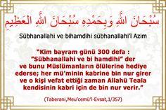 """Kim bayram günü 300 defa : """"Sübhanallahi ve bihamdihi"""" der ve bunu Müslümanların ölülerine hediye ederse;her mü'minin kabrine bin nur girer ve o kişi vefat ettiği zaman Allahü Teala kendisinin kabri için de bin nur verir."""""""