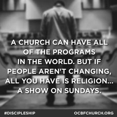 A church can have all of the programs in the world, but if people aren't changing, all you have is religion, a show on Sunday.