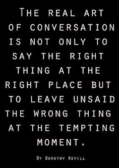 """The real art of conversation is not only to say the right thing at the right place but to leave unsaid the wrong thing at the tempting moment."" — Dorothy Nevill #conversations #words #language #advice #quotes"