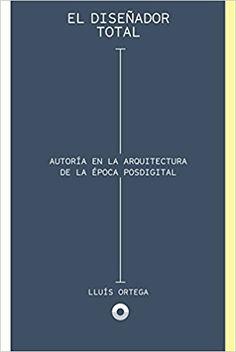 El diseñador total : autoría en la arquitectura de la época posdigital / Lluís Ortega.-- Barcelona : Puente, D.L. 2017.