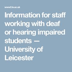 Information for staff working with deaf or hearing impaired students — University of Leicester